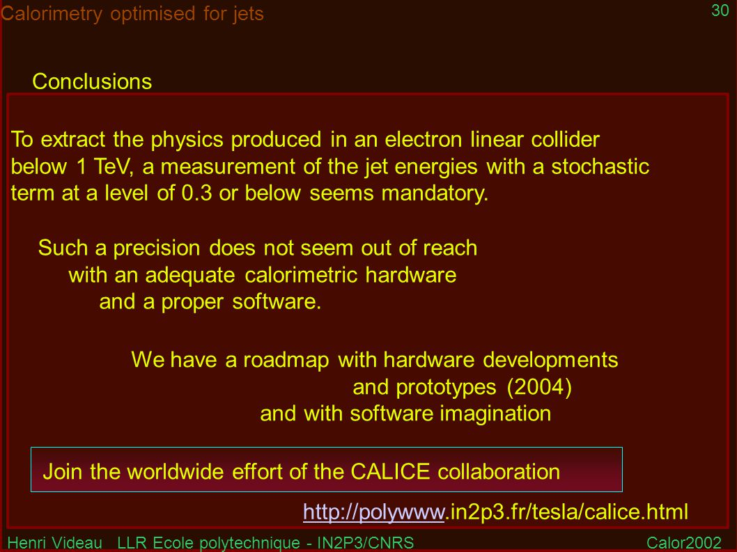 Henri Videau LLR Ecole polytechnique - IN2P3/CNRSCalor2002 30 Calorimetry optimised for jets Conclusions Join the worldwide effort of the CALICE collaboration http://polywww.in2p3.fr/tesla/calice.htmlhttp://polywww To extract the physics produced in an electron linear collider below 1 TeV, a measurement of the jet energies with a stochastic term at a level of 0.3 or below seems mandatory.