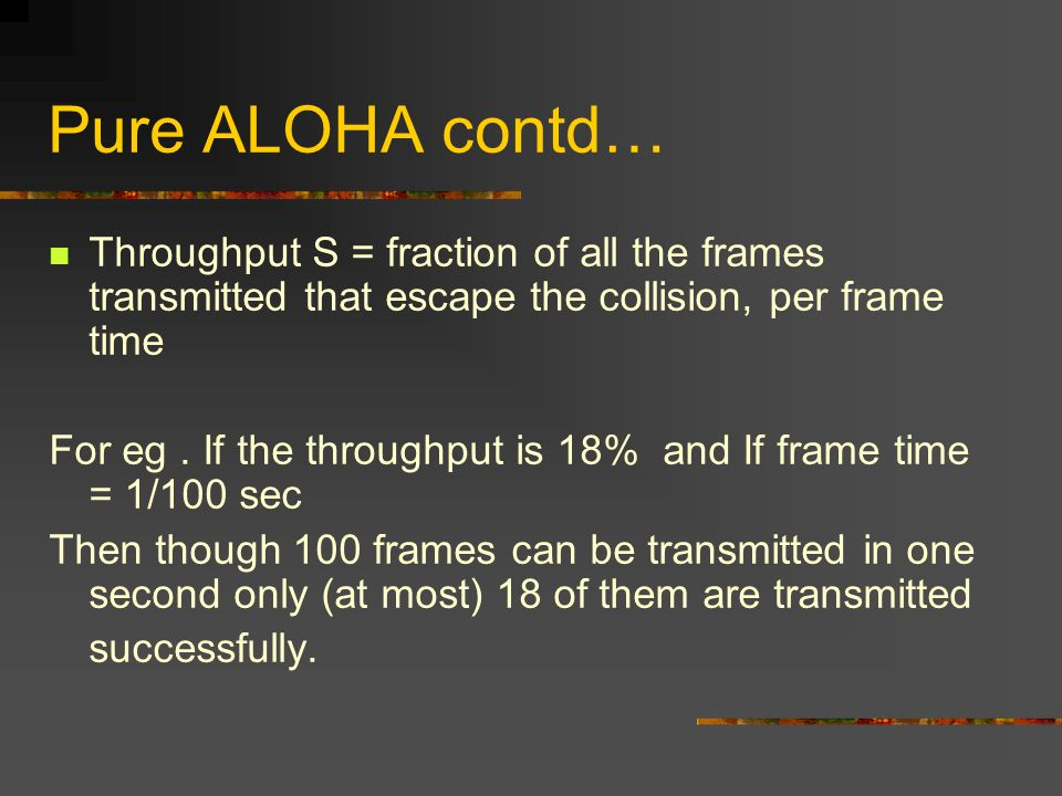Pure ALOHA contd… Throughput S = fraction of all the frames transmitted that escape the collision, per frame time For eg.