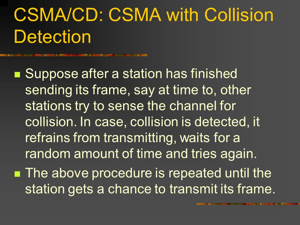 CSMA/CD: CSMA with Collision Detection Suppose after a station has finished sending its frame, say at time to, other stations try to sense the channel for collision.