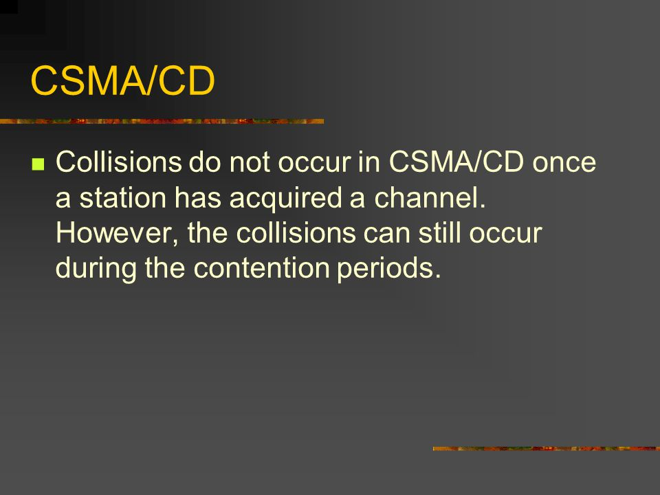 CSMA/CD Collisions do not occur in CSMA/CD once a station has acquired a channel.