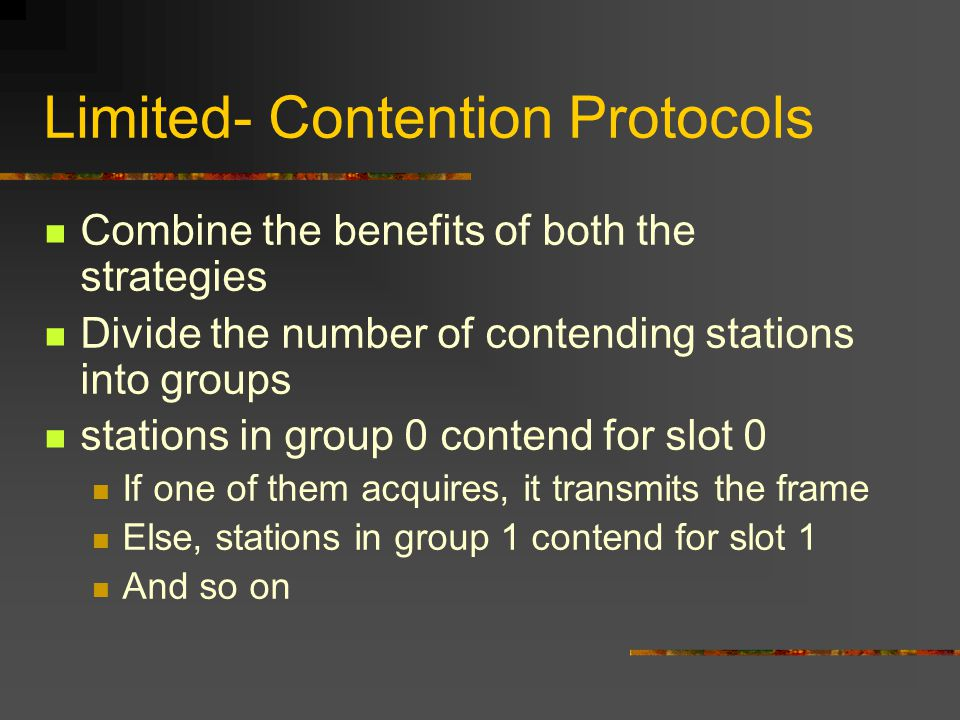 Limited- Contention Protocols Combine the benefits of both the strategies Divide the number of contending stations into groups stations in group 0 contend for slot 0 If one of them acquires, it transmits the frame Else, stations in group 1 contend for slot 1 And so on
