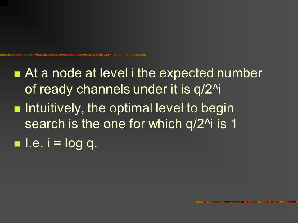 At a node at level i the expected number of ready channels under it is q/2^i Intuitively, the optimal level to begin search is the one for which q/2^i is 1 I.e.
