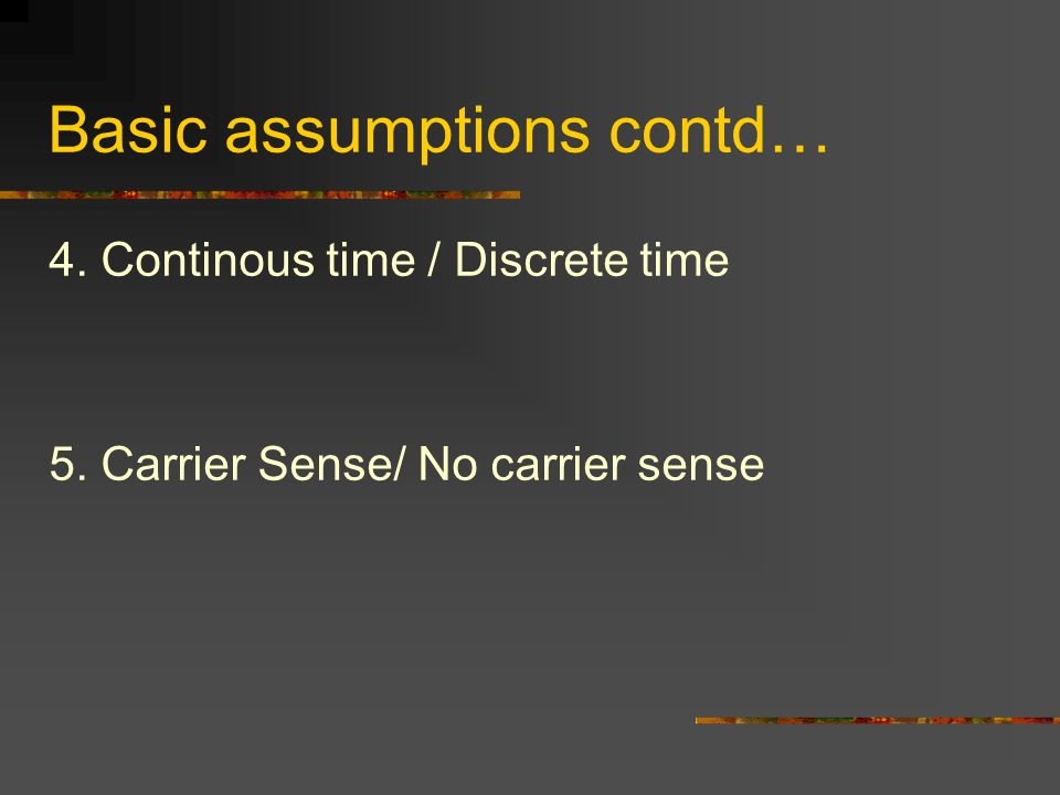 Basic assumptions contd… 4. Continous time / Discrete time 5. Carrier Sense/ No carrier sense