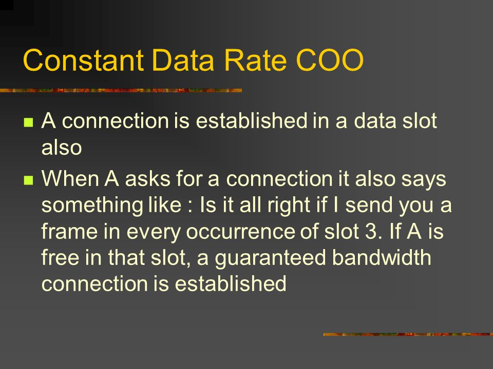 Constant Data Rate COO A connection is established in a data slot also When A asks for a connection it also says something like : Is it all right if I send you a frame in every occurrence of slot 3.
