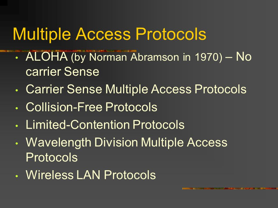 Multiple Access Protocols ALOHA (by Norman Abramson in 1970) – No carrier Sense Carrier Sense Multiple Access Protocols Collision-Free Protocols Limited-Contention Protocols Wavelength Division Multiple Access Protocols Wireless LAN Protocols