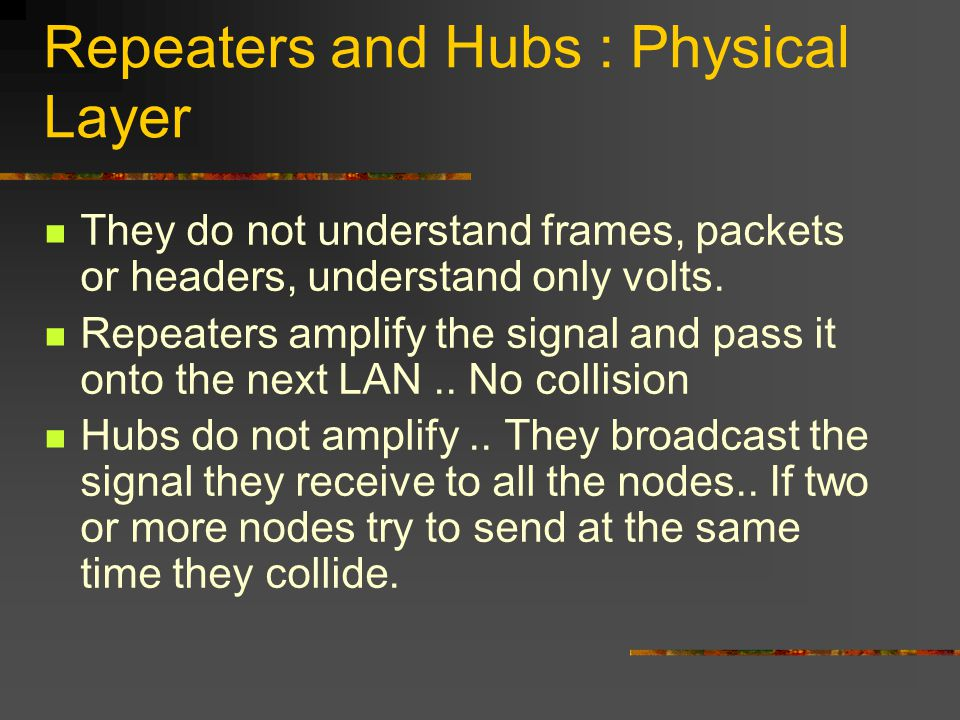 Repeaters and Hubs : Physical Layer They do not understand frames, packets or headers, understand only volts.