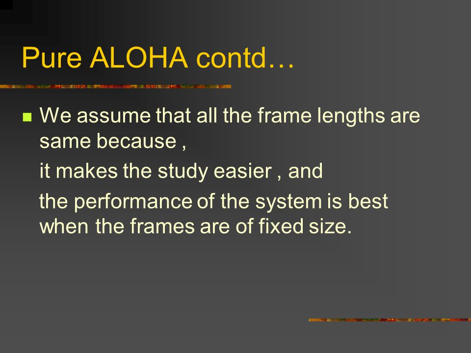 Pure ALOHA contd… We assume that all the frame lengths are same because, it makes the study easier, and the performance of the system is best when the frames are of fixed size.