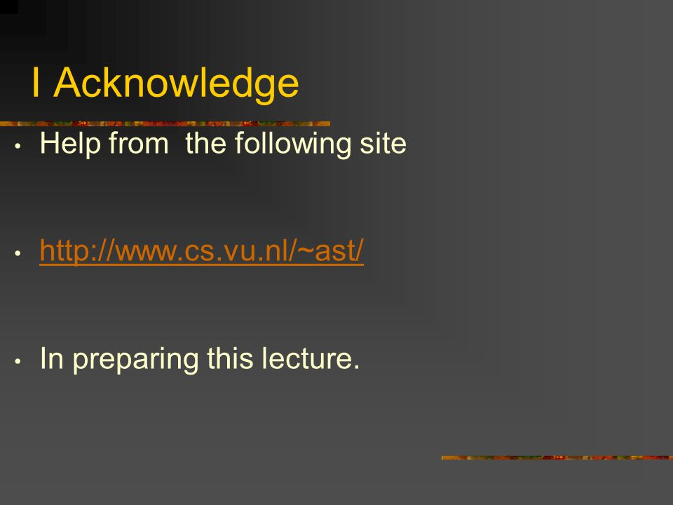 I Acknowledge Help from the following site http://www.cs.vu.nl/~ast/ In preparing this lecture.