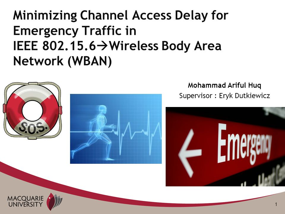 1 Mohammad Ariful Huq Supervisor : Eryk Dutkiewicz Minimizing Channel Access Delay for Emergency Traffic in IEEE 802.15.6  Wireless Body Area Network (WBAN)