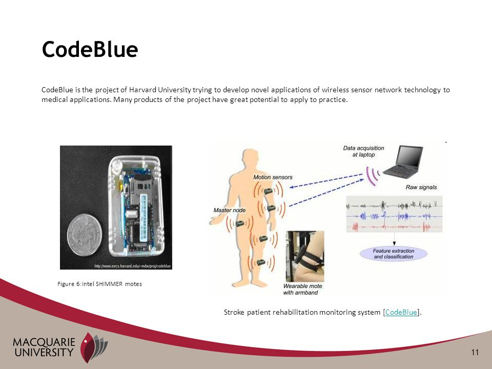 11 CodeBlue CodeBlue is the project of Harvard University trying to develop novel applications of wireless sensor network technology to medical applic