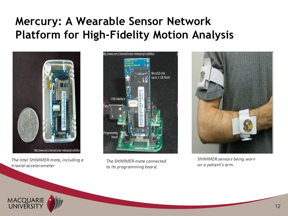 12 Mercury: A Wearable Sensor Network Platform for High-Fidelity Motion Analysis The Intel SHIMMER mote, including a triaxial accelerometer The SHIMMER mote connected to its programming board.