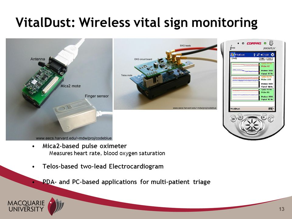 13 VitalDust: Wireless vital sign monitoring Mica2-based pulse oximeter Measures heart rate, blood oxygen saturation Telos-based two-lead Electrocardi