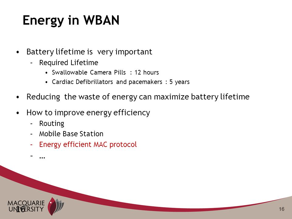 16 Energy in WBAN Battery lifetime is very important –Required Lifetime Swallowable Camera Pills : 12 hours Cardiac Defibrillators and pacemakers : 5 years Reducing the waste of energy can maximize battery lifetime How to improve energy efficiency –Routing –Mobile Base Station –Energy efficient MAC protocol –…