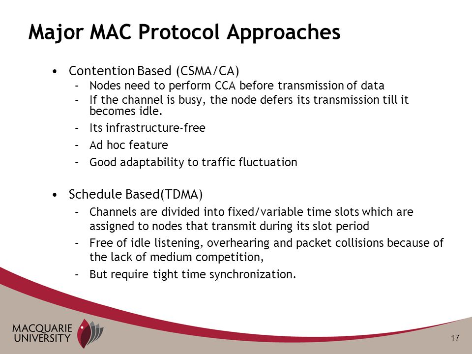 17 Major MAC Protocol Approaches Contention Based (CSMA/CA) –Nodes need to perform CCA before transmission of data –If the channel is busy, the node d