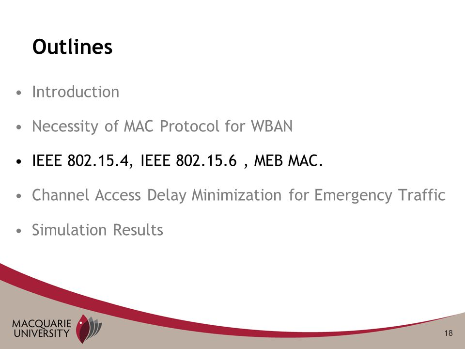 18 Outlines Introduction Necessity of MAC Protocol for WBAN IEEE 802.15.4, IEEE 802.15.6, MEB MAC. Channel Access Delay Minimization for Emergency Tra