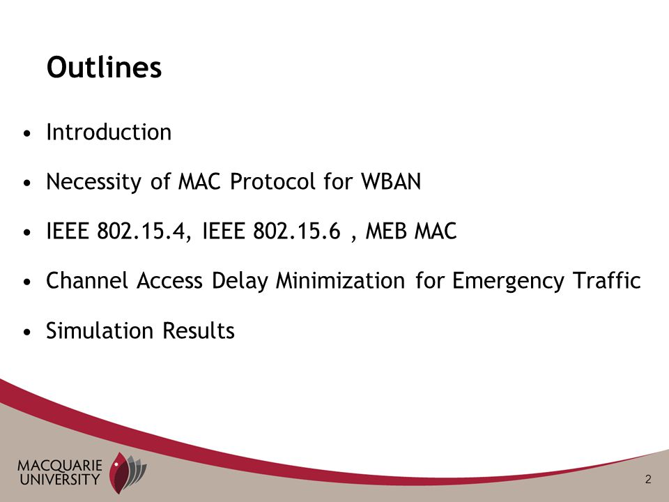 2 Outlines Introduction Necessity of MAC Protocol for WBAN IEEE 802.15.4, IEEE 802.15.6, MEB MAC Channel Access Delay Minimization for Emergency Traffic Simulation Results