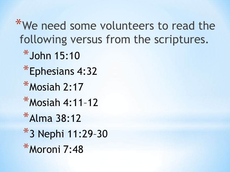 * We need some volunteers to read the following versus from the scriptures. * John 15:10 * Ephesians 4:32 * Mosiah 2:17 * Mosiah 4:11–12 * Alma 38:12