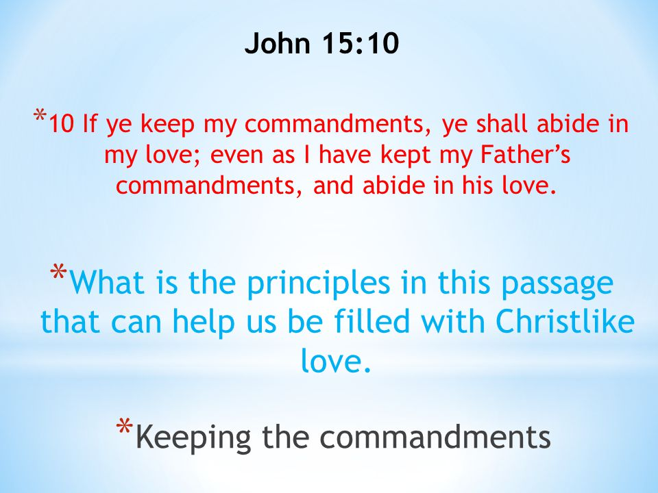John 15:10 * 10 If ye keep my commandments, ye shall abide in my love; even as I have kept my Father's commandments, and abide in his love. * What is