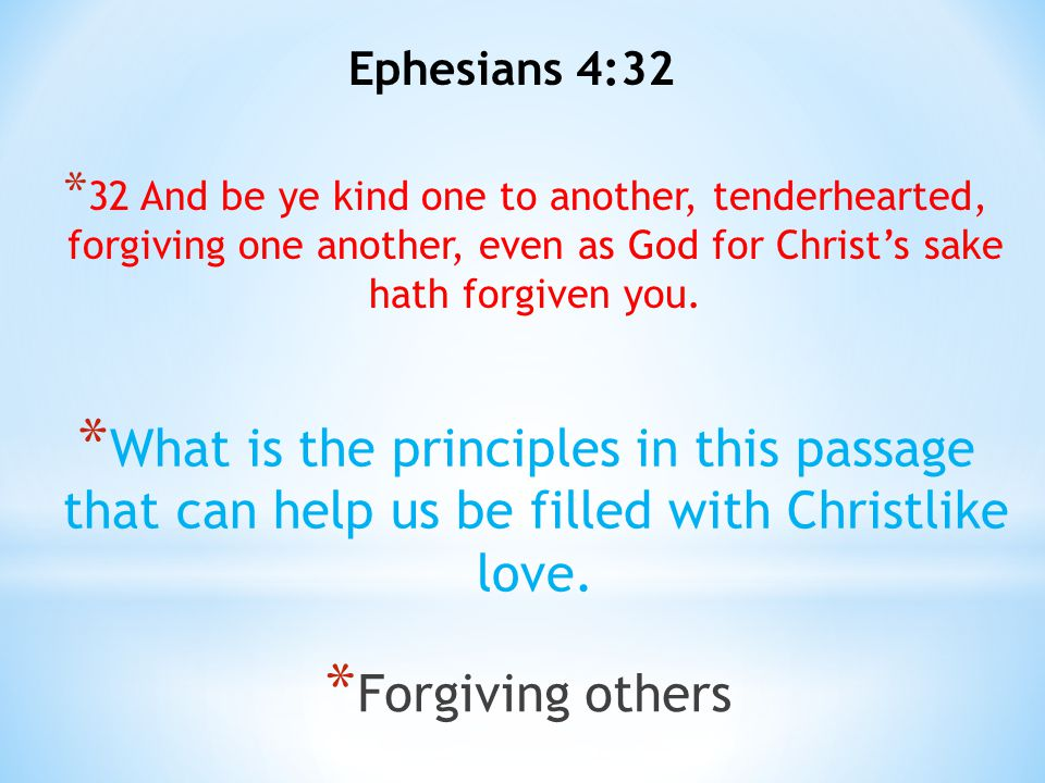 Ephesians 4:32 * 32 And be ye kind one to another, tenderhearted, forgiving one another, even as God for Christ's sake hath forgiven you. * What is th