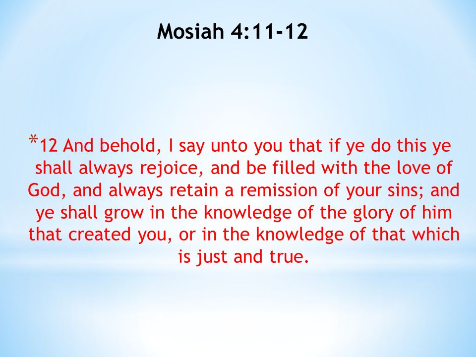 Mosiah 4:11-12 * 12 And behold, I say unto you that if ye do this ye shall always rejoice, and be filled with the love of God, and always retain a rem