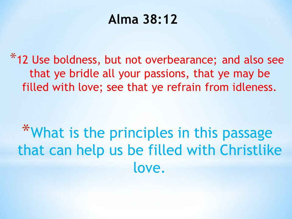 Alma 38:12 * 12 Use boldness, but not overbearance; and also see that ye bridle all your passions, that ye may be filled with love; see that ye refrai