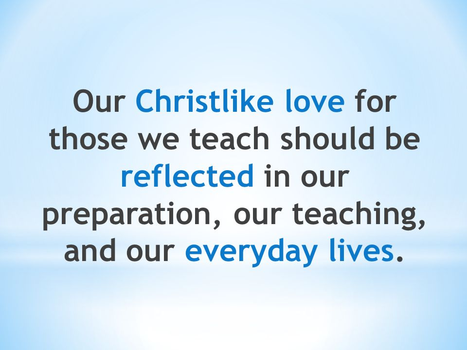 Our Christlike love for those we teach should be reflected in our preparation, our teaching, and our everyday lives.