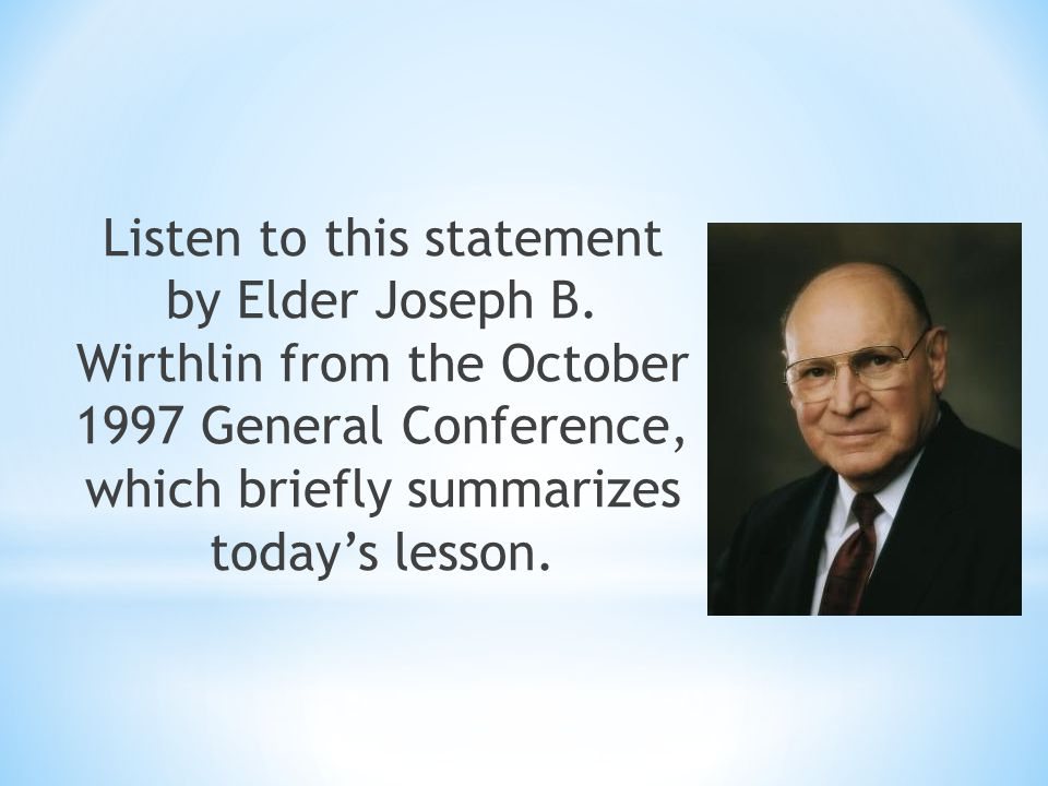 Listen to this statement by Elder Joseph B. Wirthlin from the October 1997 General Conference, which briefly summarizes today's lesson.