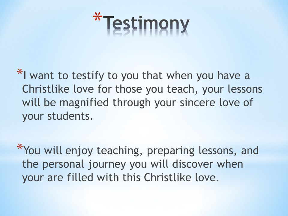 * I want to testify to you that when you have a Christlike love for those you teach, your lessons will be magnified through your sincere love of your