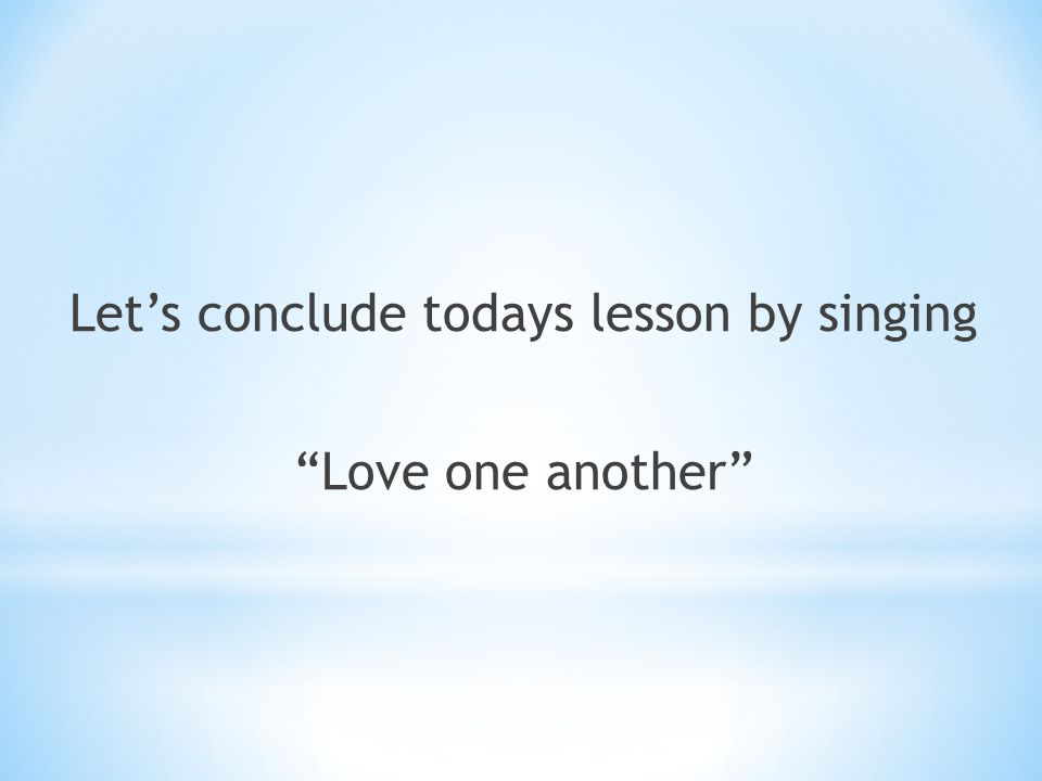"""Let's conclude todays lesson by singing """"Love one another"""""""
