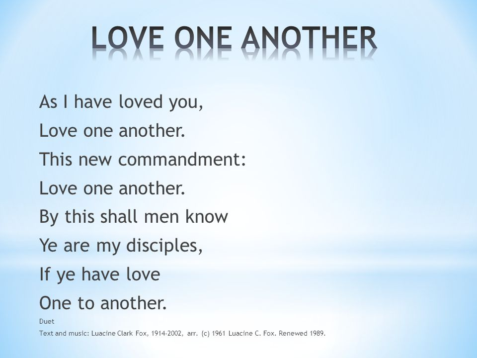 As I have loved you, Love one another. This new commandment: Love one another. By this shall men know Ye are my disciples, If ye have love One to anot
