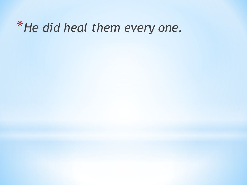* He did heal them every one.