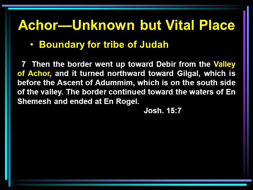 Boundary for tribe of Judah 7 Then the border went up toward Debir from the Valley of Achor, and it turned northward toward Gilgal, which is before the Ascent of Adummim, which is on the south side of the valley.