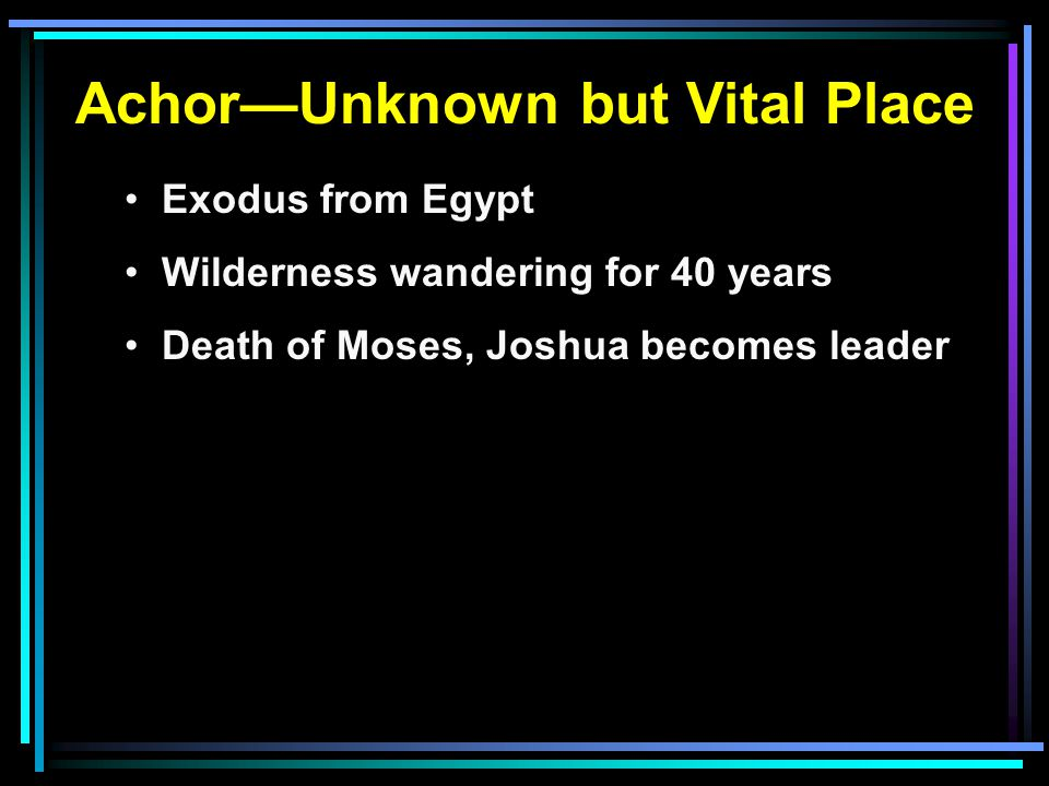 Achor—Unknown but Vital Place Exodus from Egypt Wilderness wandering for 40 years Death of Moses, Joshua becomes leader