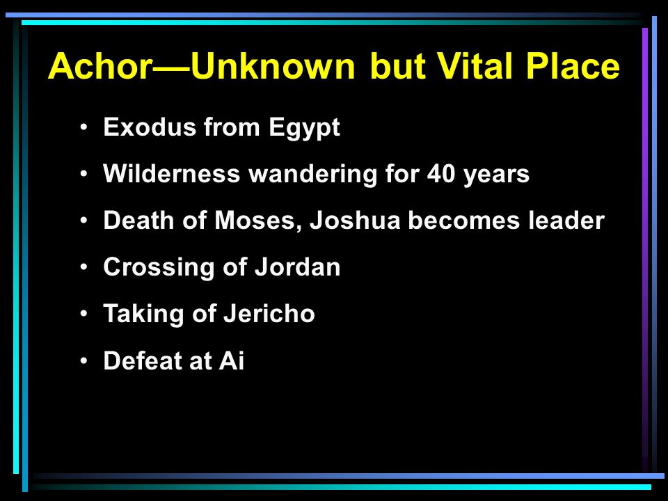 Achor—Unknown but Vital Place Exodus from Egypt Wilderness wandering for 40 years Death of Moses, Joshua becomes leader Crossing of Jordan Taking of Jericho Defeat at Ai