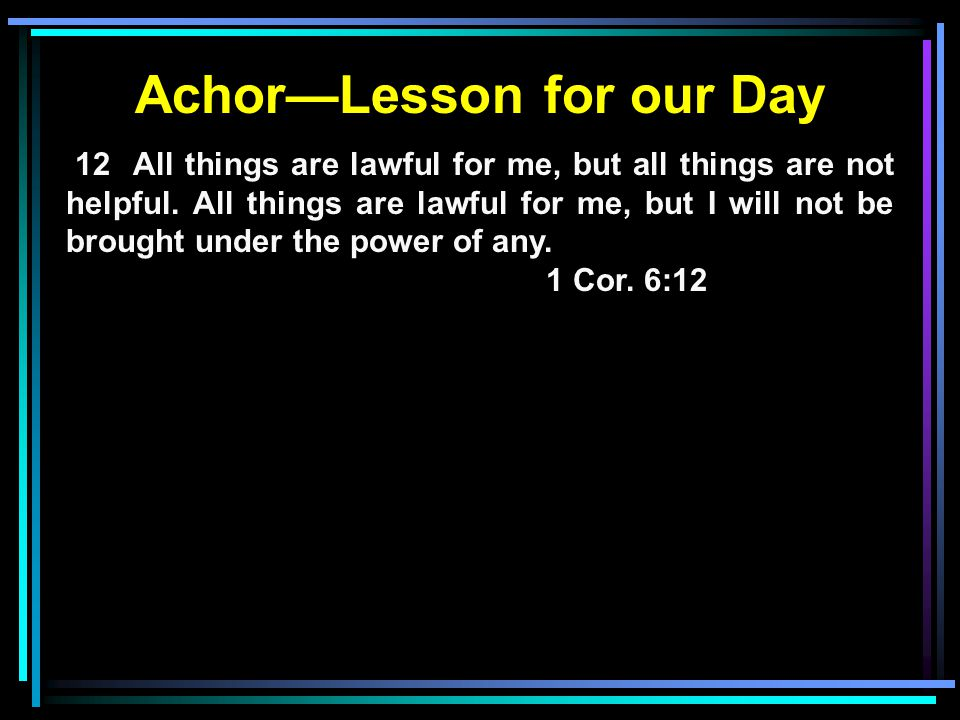 Achor—Lesson for our Day 12 All things are lawful for me, but all things are not helpful.