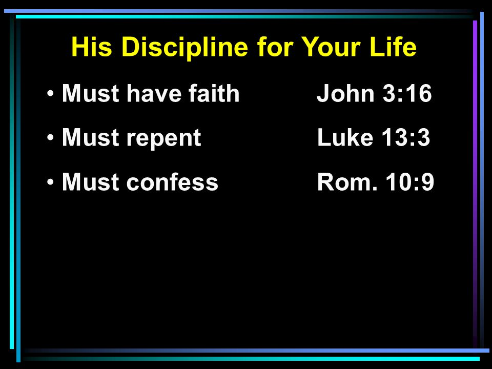 His Discipline for Your Life Must have faithJohn 3:16 Must repentLuke 13:3 Must confessRom. 10:9
