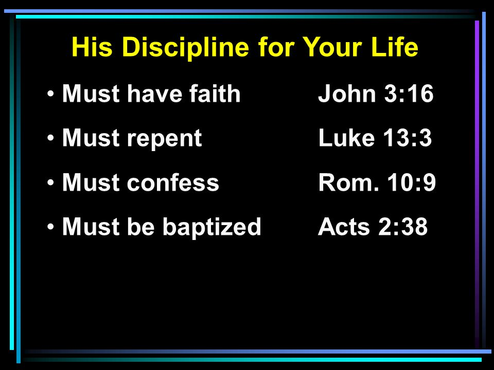 His Discipline for Your Life Must have faithJohn 3:16 Must repentLuke 13:3 Must confessRom.