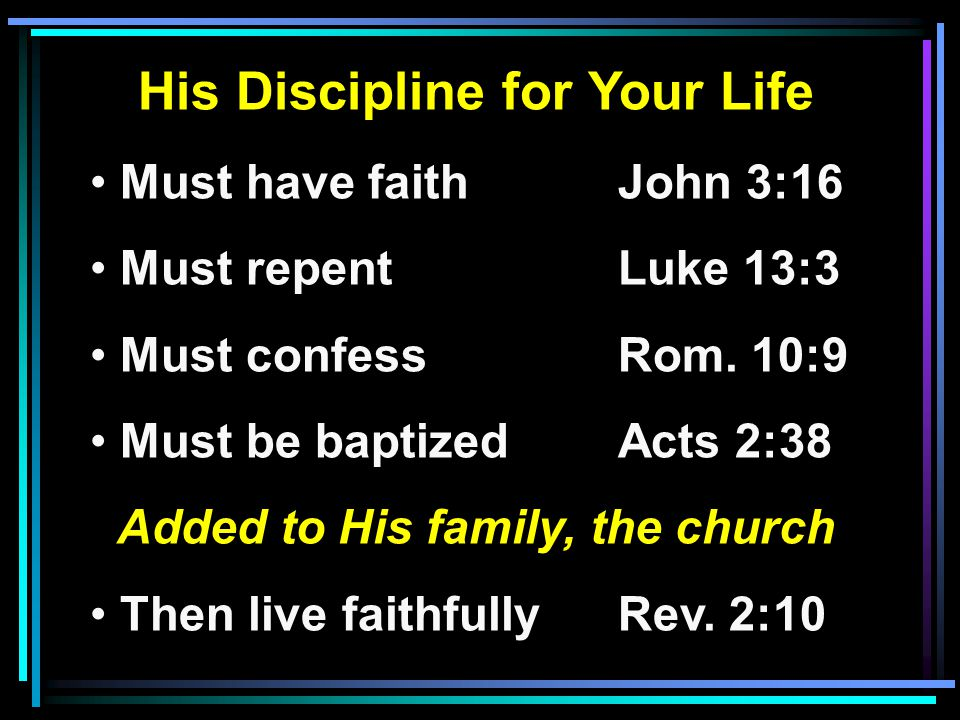 His Discipline for Your Life Must have faithJohn 3:16 Must repentLuke 13:3 Must confessRom. 10:9 Must be baptizedActs 2:38 Added to His family, the ch