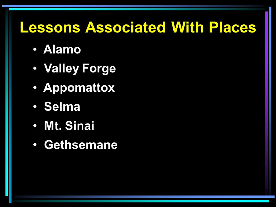 Lessons Associated With Places Alamo Valley Forge Appomattox Selma Mt. Sinai Gethsemane Golgotha
