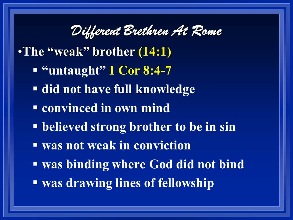 Different Brethren At Rome The weak brother (14:1)The weak brother (14:1)  untaught 1 Cor 8:4-7  did not have full knowledge  convinced in own mind  believed strong brother to be in sin  was not weak in conviction  was binding where God did not bind  was drawing lines of fellowship