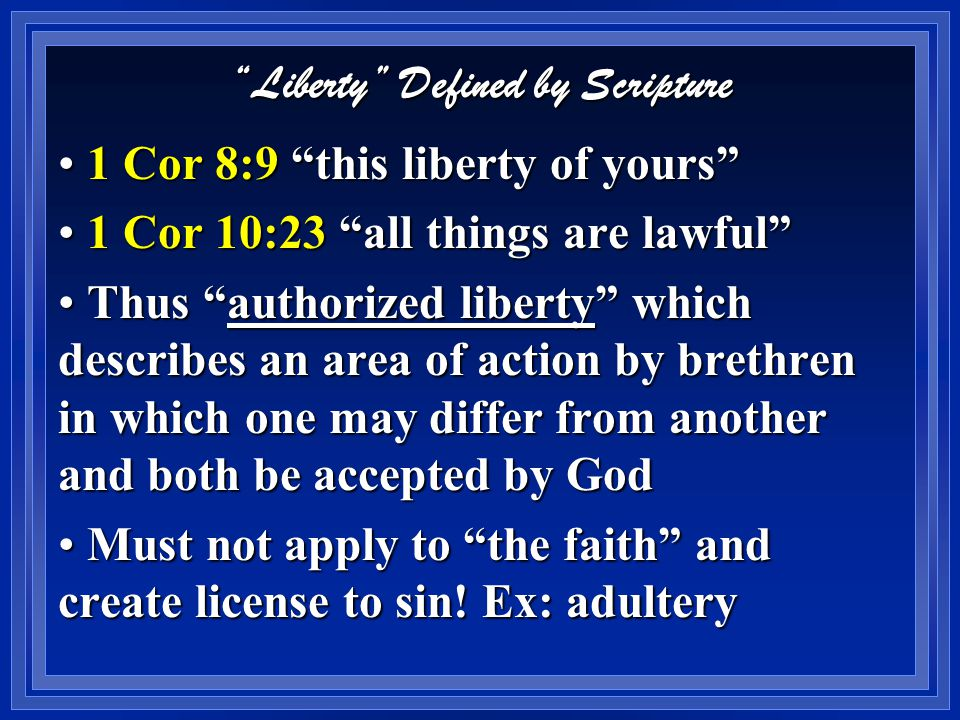 Liberty Defined by Scripture 1 Cor 8:9 this liberty of yours 1 Cor 8:9 this liberty of yours 1 Cor 10:23 all things are lawful 1 Cor 10:23 all things are lawful Liberty = non-essentials , or things not commanded or forbidden Liberty = non-essentials , or things not commanded or forbidden Matters of indifference to God (as circumcision, meats, days, etc) Matters of indifference to God (as circumcision, meats, days, etc) Either practice or non-practice of act makes one no better or worse Either practice or non-practice of act makes one no better or worse