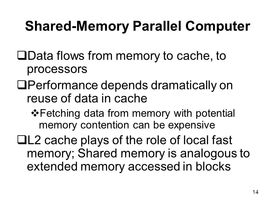 14 Shared-Memory Parallel Computer  Data flows from memory to cache, to processors  Performance depends dramatically on reuse of data in cache  Fetching data from memory with potential memory contention can be expensive  L2 cache plays of the role of local fast memory; Shared memory is analogous to extended memory accessed in blocks
