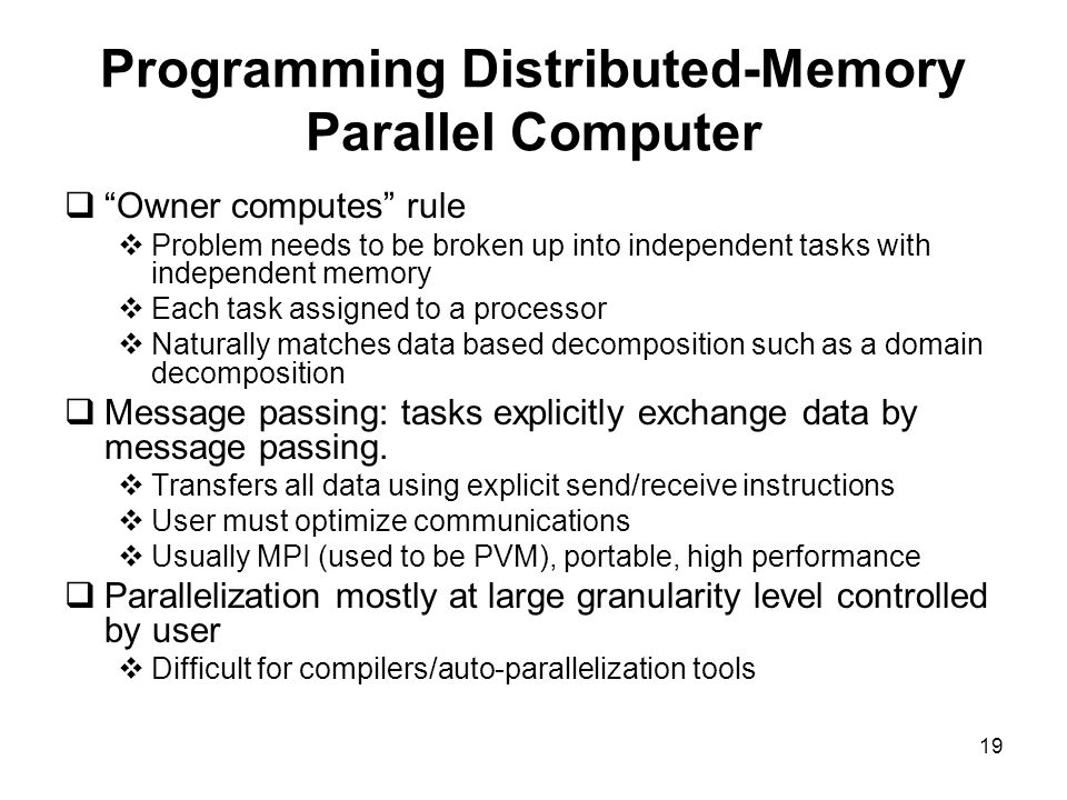 19 Programming Distributed-Memory Parallel Computer  Owner computes rule  Problem needs to be broken up into independent tasks with independent memory  Each task assigned to a processor  Naturally matches data based decomposition such as a domain decomposition  Message passing: tasks explicitly exchange data by message passing.