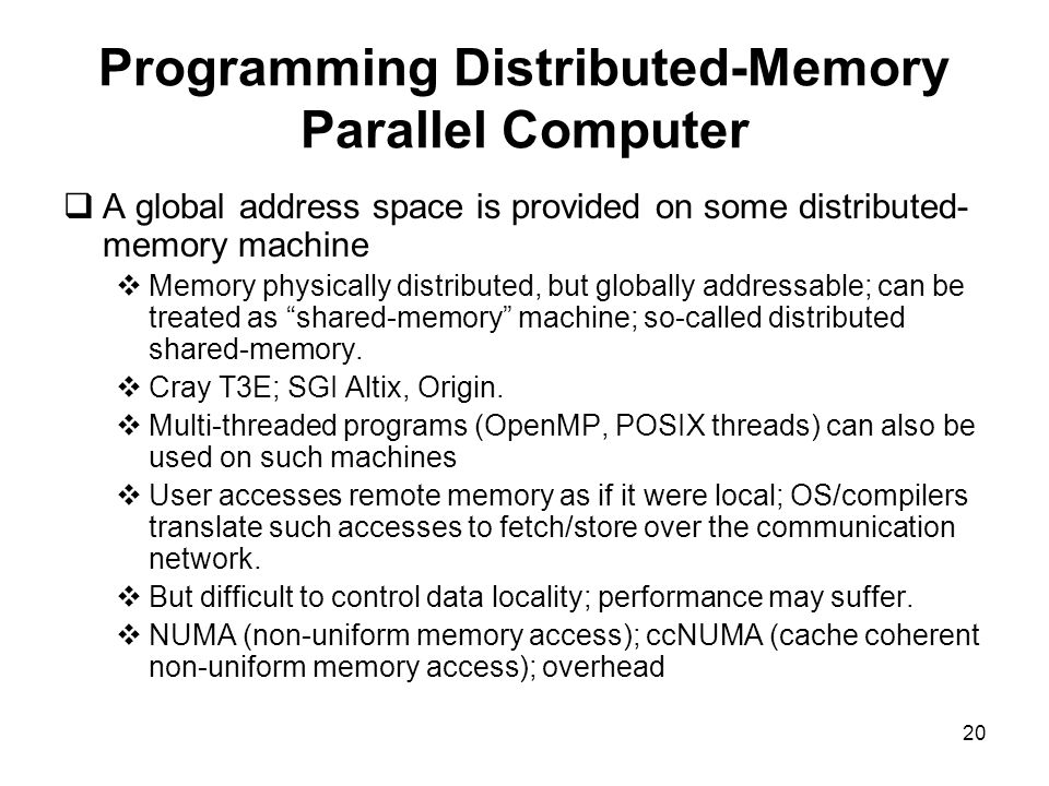 20 Programming Distributed-Memory Parallel Computer  A global address space is provided on some distributed- memory machine  Memory physically distributed, but globally addressable; can be treated as shared-memory machine; so-called distributed shared-memory.