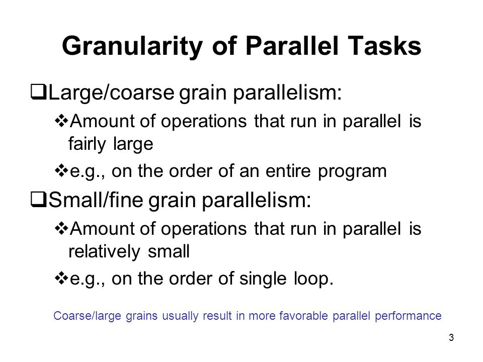 3 Granularity of Parallel Tasks  Large/coarse grain parallelism:  Amount of operations that run in parallel is fairly large  e.g., on the order of an entire program  Small/fine grain parallelism:  Amount of operations that run in parallel is relatively small  e.g., on the order of single loop.