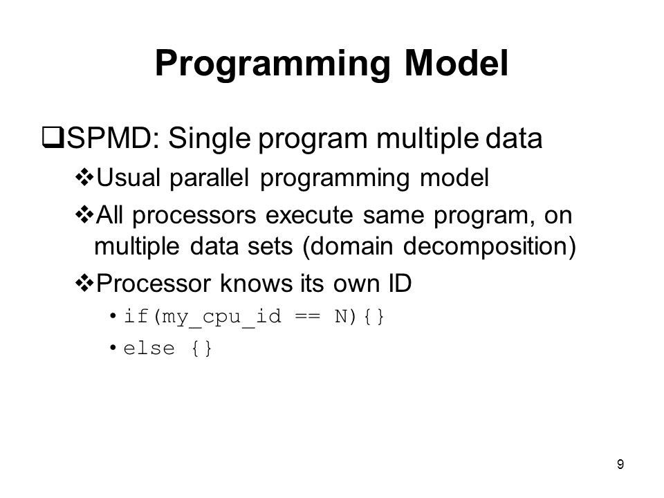 9 Programming Model  SPMD: Single program multiple data  Usual parallel programming model  All processors execute same program, on multiple data sets (domain decomposition)  Processor knows its own ID if(my_cpu_id == N){} else {}