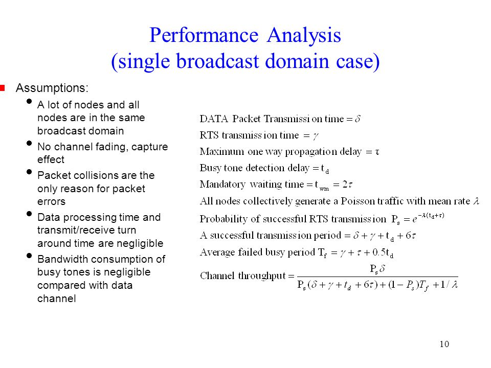 10 Performance Analysis (single broadcast domain case)  Assumptions:  A lot of nodes and all nodes are in the same broadcast domain  No channel fading, capture effect  Packet collisions are the only reason for packet errors  Data processing time and transmit/receive turn around time are negligible  Bandwidth consumption of busy tones is negligible compared with data channel