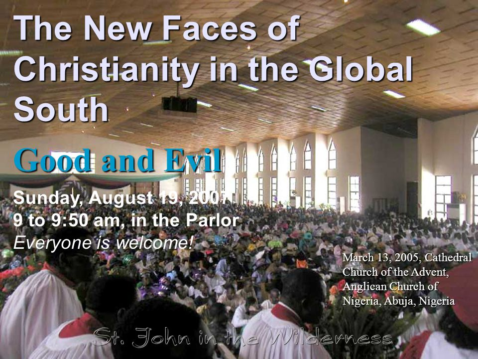 The New Faces of Christianity in the Global South Good and Evil Sunday, August 19, 2007 9 to 9:50 am, in the Parlor Everyone is welcome.