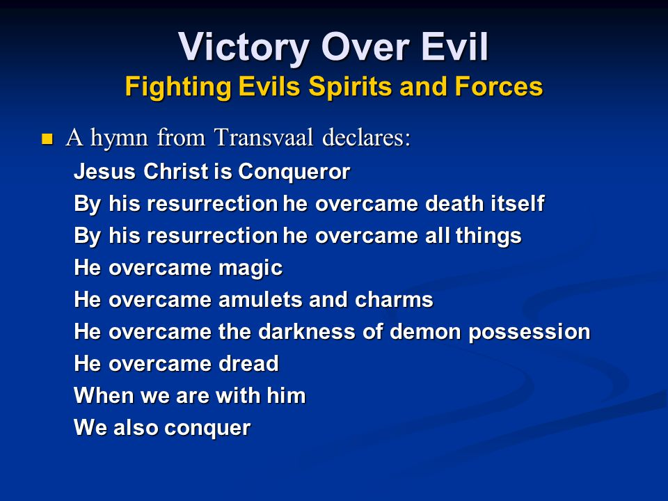 Victory Over Evil Fighting Evils Spirits and Forces A hymn from Transvaal declares: A hymn from Transvaal declares: Jesus Christ is Conqueror By his resurrection he overcame death itself By his resurrection he overcame all things He overcame magic He overcame amulets and charms He overcame the darkness of demon possession He overcame dread When we are with him We also conquer