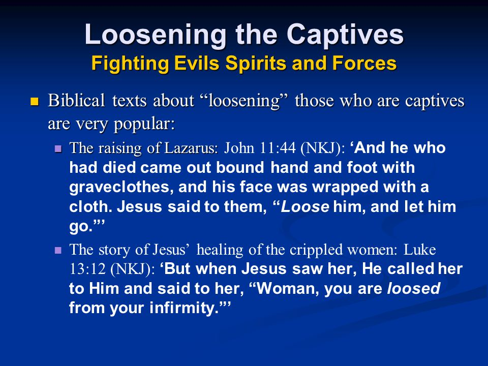 Loosening the Captives Fighting Evils Spirits and Forces Biblical texts about loosening those who are captives are very popular: Biblical texts about loosening those who are captives are very popular: The raising of Lazarus: The raising of Lazarus: John 11:44 (NKJ): 'And he who had died came out bound hand and foot with graveclothes, and his face was wrapped with a cloth.